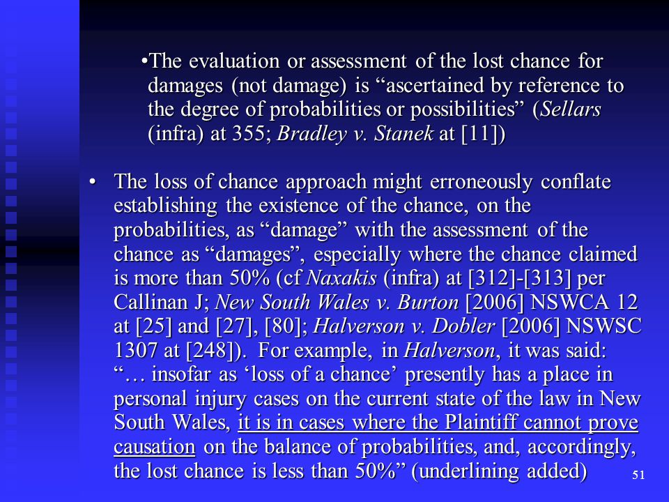 51 The evaluation or assessment of the lost chance for damages (not damage) is ascertained by reference to the degree of probabilities or possibilities (Sellars (infra) at 355; Bradley v.