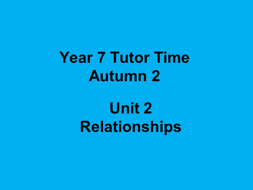 Year 7 Tutor Time Autumn 2 Unit 2 Relationships