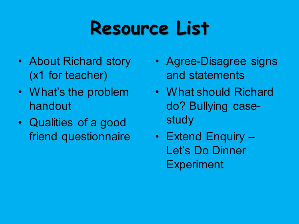 Resource List About Richard story (x1 for teacher) What's the problem handout Qualities of a good friend questionnaire Agree-Disagree signs and statem