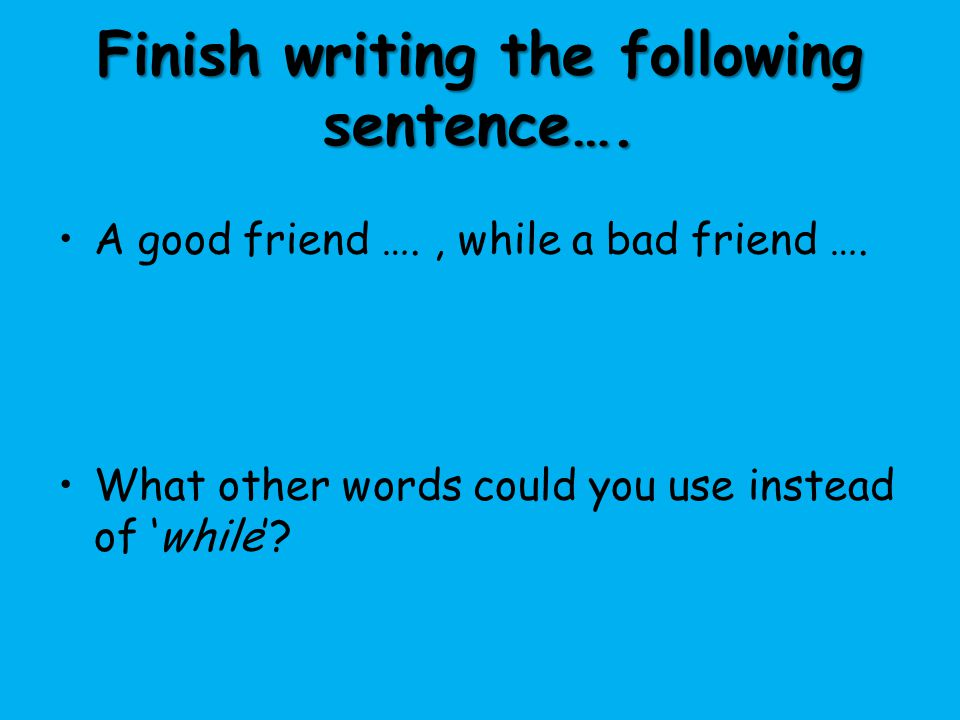 Finish writing the following sentence…. A good friend …., while a bad friend …. What other words could you use instead of 'while'?