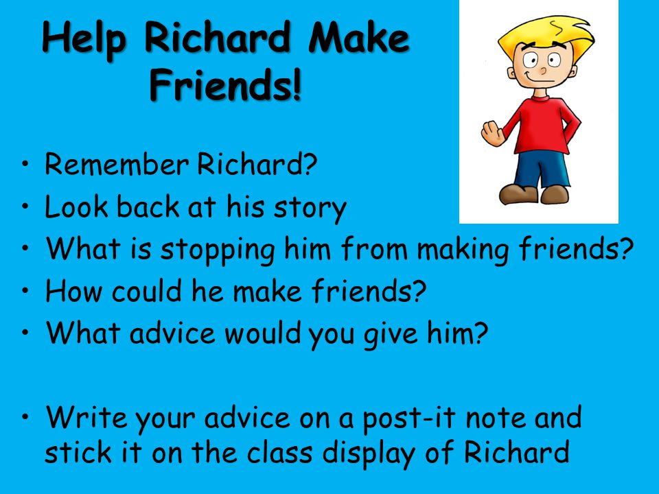 Help Richard Make Friends! Remember Richard? Look back at his story What is stopping him from making friends? How could he make friends? What advice w