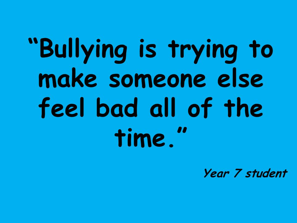 """Bullying is trying to make someone else feel bad all of the time."" Year 7 student"