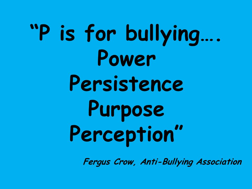 """P is for bullying…. Power Persistence Purpose Perception"" Fergus Crow, Anti-Bullying Association"