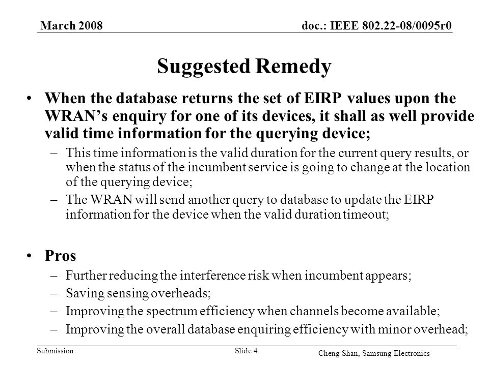 doc.: IEEE 802.22-08/0095r0 Submission March 2008 Cheng Shan, Samsung Electronics Slide 4 Suggested Remedy When the database returns the set of EIRP values upon the WRAN's enquiry for one of its devices, it shall as well provide valid time information for the querying device; –This time information is the valid duration for the current query results, or when the status of the incumbent service is going to change at the location of the querying device; –The WRAN will send another query to database to update the EIRP information for the device when the valid duration timeout; Pros –Further reducing the interference risk when incumbent appears; –Saving sensing overheads; –Improving the spectrum efficiency when channels become available; –Improving the overall database enquiring efficiency with minor overhead;