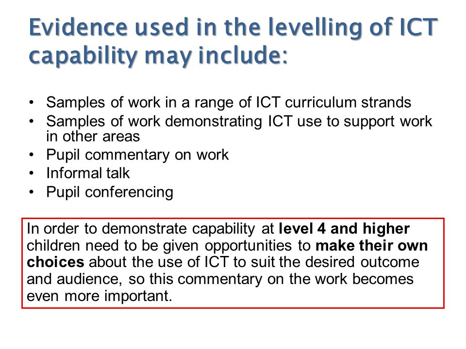 Evidence used in the levelling of ICT capability may include: Samples of work in a range of ICT curriculum strands Samples of work demonstrating ICT use to support work in other areas Pupil commentary on work Informal talk Pupil conferencing In order to demonstrate capability at level 4 and higher children need to be given opportunities to make their own choices about the use of ICT to suit the desired outcome and audience, so this commentary on the work becomes even more important.