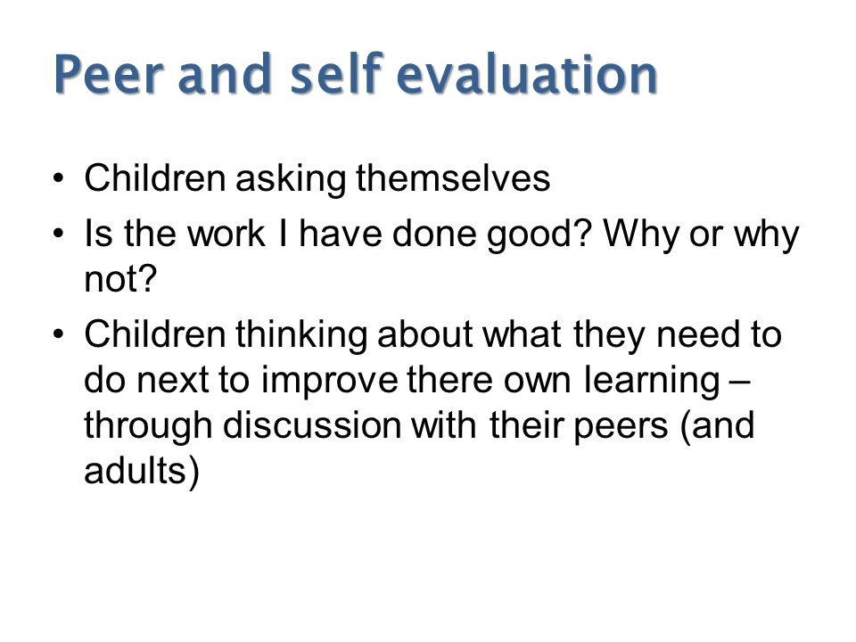 Peer and self evaluation Children asking themselves Is the work I have done good? Why or why not? Children thinking about what they need to do next to