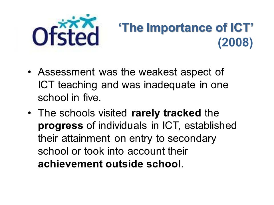 Assessment was the weakest aspect of ICT teaching and was inadequate in one school in five. The schools visited rarely tracked the progress of individ