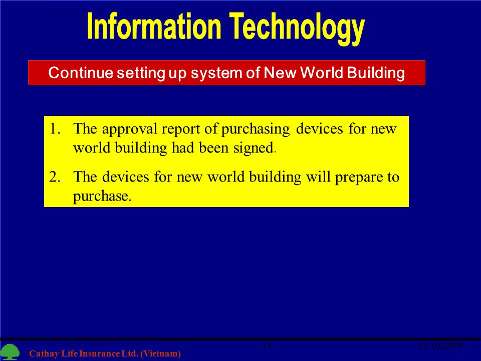 14 Cathay Life Insurance Ltd. (Vietnam) 31/10/200814 1.The approval report of purchasing devices for new world building had been signed. 2.The devices