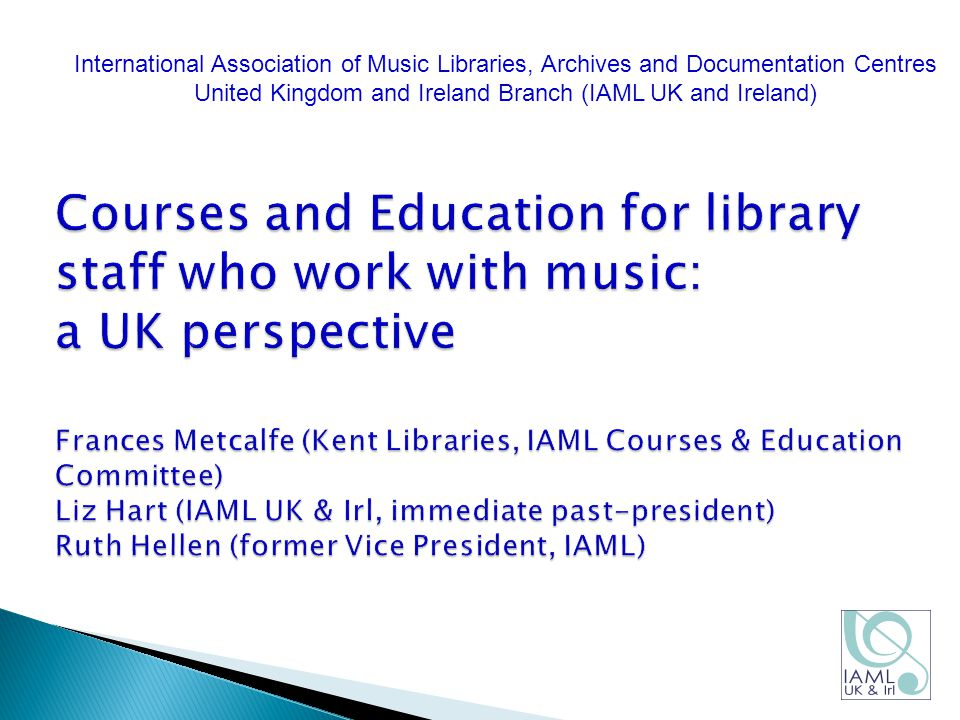 Courses and Education for library staff who work with music: a UK perspective Frances Metcalfe (Kent Libraries, IAML Courses & Education Committee) Liz Hart (IAML UK & Irl, immediate past-president) Ruth Hellen (former Vice President, IAML) International Association of Music Libraries, Archives and Documentation Centres United Kingdom and Ireland Branch (IAML UK and Ireland)