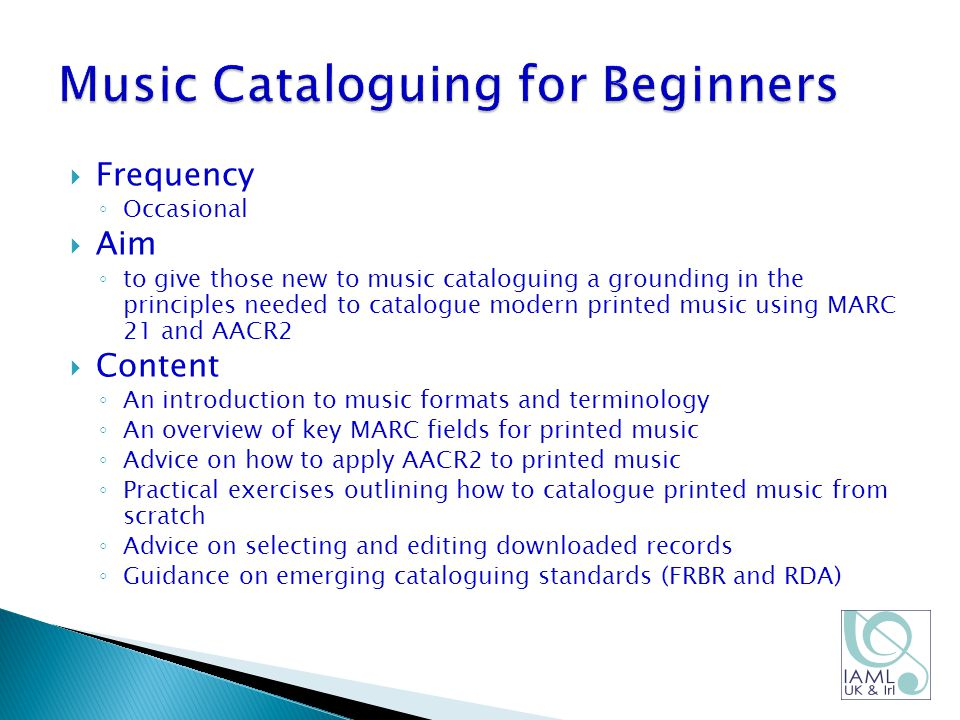  Frequency ◦ Occasional  Aim ◦ to give those new to music cataloguing a grounding in the principles needed to catalogue modern printed music using MARC 21 and AACR2  Content ◦ An introduction to music formats and terminology ◦ An overview of key MARC fields for printed music ◦ Advice on how to apply AACR2 to printed music ◦ Practical exercises outlining how to catalogue printed music from scratch ◦ Advice on selecting and editing downloaded records ◦ Guidance on emerging cataloguing standards (FRBR and RDA)