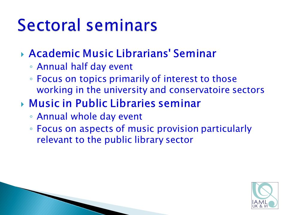  Academic Music Librarians Seminar ◦ Annual half day event ◦ Focus on topics primarily of interest to those working in the university and conservatoire sectors  Music in Public Libraries seminar ◦ Annual whole day event ◦ Focus on aspects of music provision particularly relevant to the public library sector