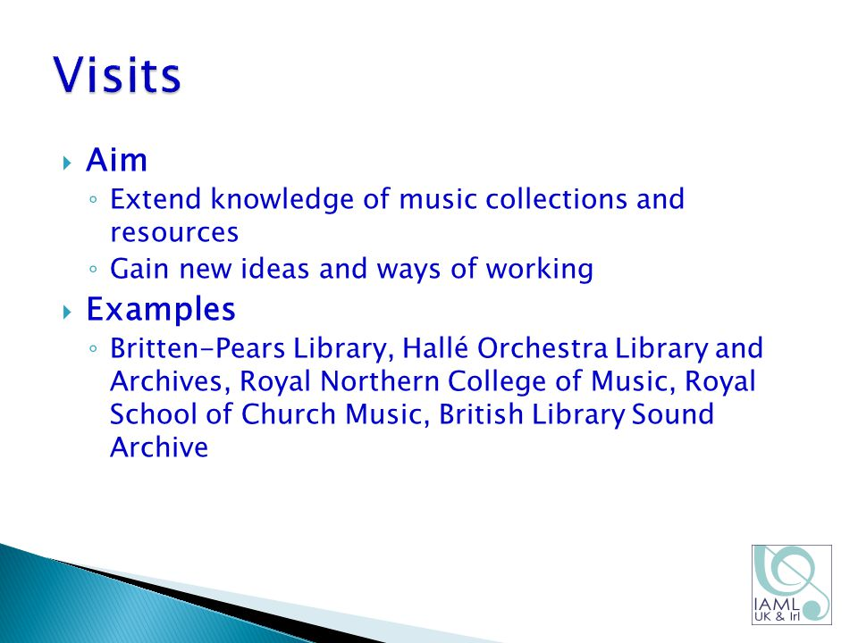  Aim ◦ Extend knowledge of music collections and resources ◦ Gain new ideas and ways of working  Examples ◦ Britten-Pears Library, Hallé Orchestra Library and Archives, Royal Northern College of Music, Royal School of Church Music, British Library Sound Archive