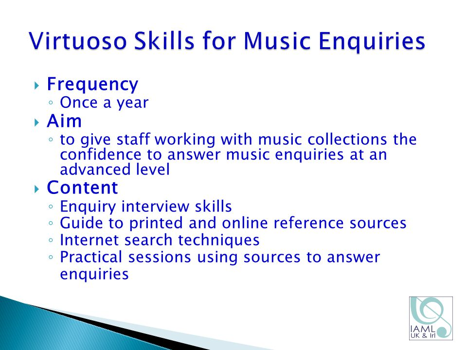  Frequency ◦ Once a year  Aim ◦ to give staff working with music collections the confidence to answer music enquiries at an advanced level  Content ◦ Enquiry interview skills ◦ Guide to printed and online reference sources ◦ Internet search techniques ◦ Practical sessions using sources to answer enquiries