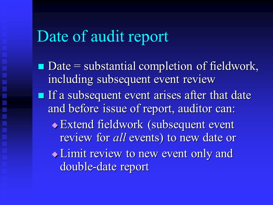 Date of audit report Date = substantial completion of fieldwork, including subsequent event review Date = substantial completion of fieldwork, including subsequent event review If a subsequent event arises after that date and before issue of report, auditor can: If a subsequent event arises after that date and before issue of report, auditor can:  Extend fieldwork (subsequent event review for all events) to new date or  Limit review to new event only and double-date report