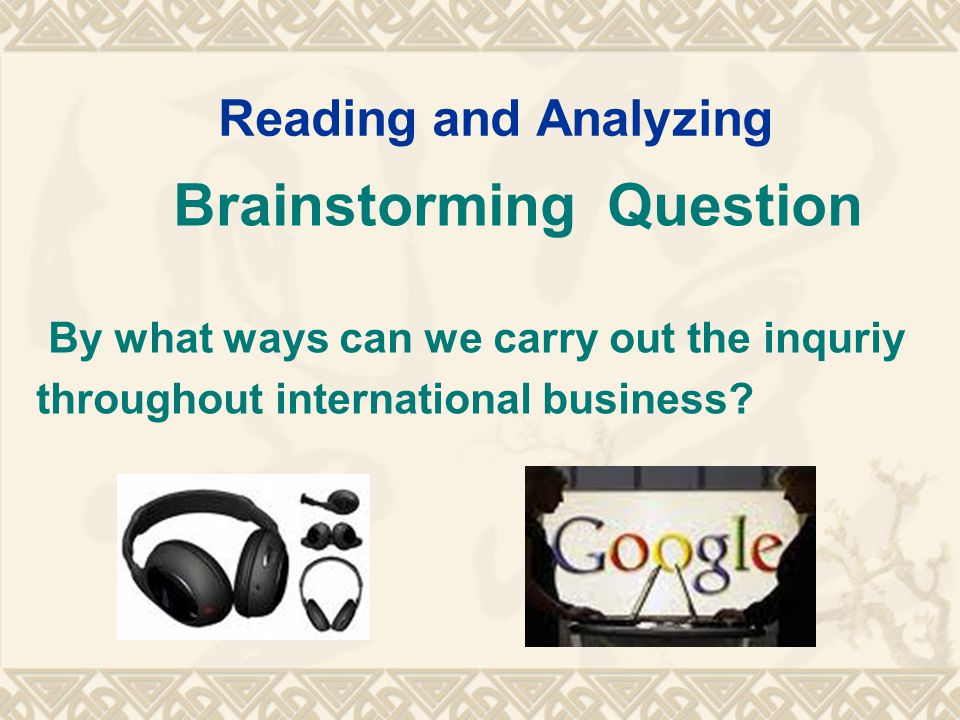 Reading and Analyzing Brainstorming Question By what ways can we carry out the inquriy throughout international business