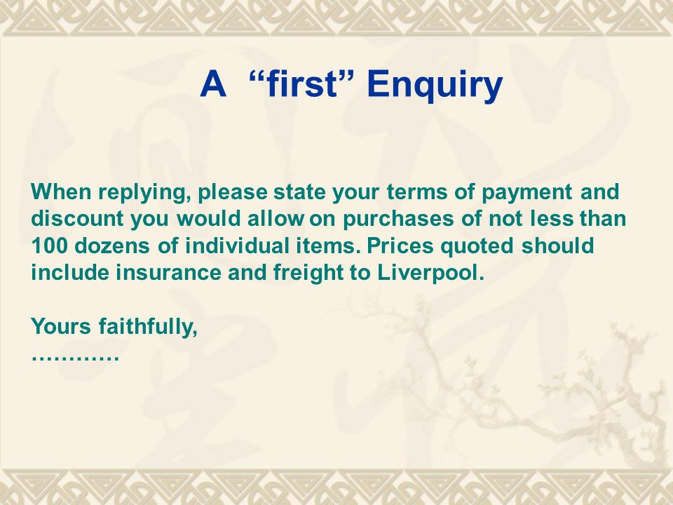 A first Enquiry When replying, please state your terms of payment and discount you would allow on purchases of not less than 100 dozens of individual items.
