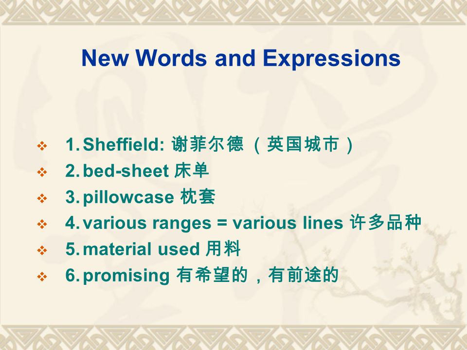 New Words and Expressions  1.Sheffield: 谢菲尔德 (英国城市)  2.bed-sheet 床单  3.pillowcase 枕套  4.various ranges = various lines 许多品种  5.material used 用料  6.promising 有希望的,有前途的