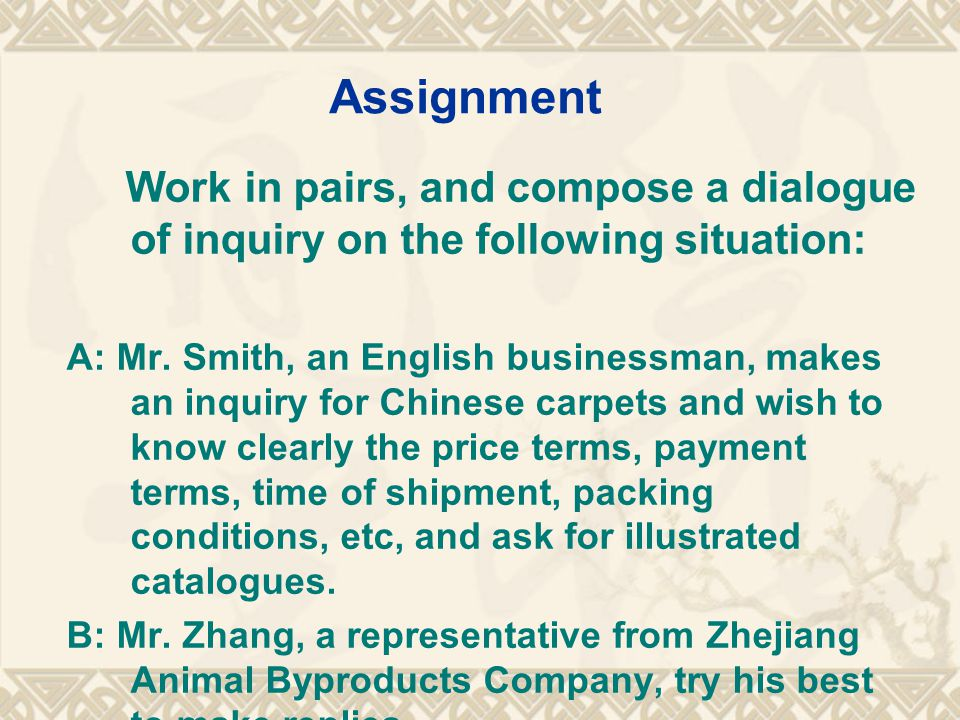 Assignment Work in pairs, and compose a dialogue of inquiry on the following situation: A: Mr.