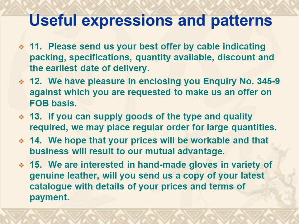 Useful expressions and patterns  11.Please send us your best offer by cable indicating packing, specifications, quantity available, discount and the earliest date of delivery.