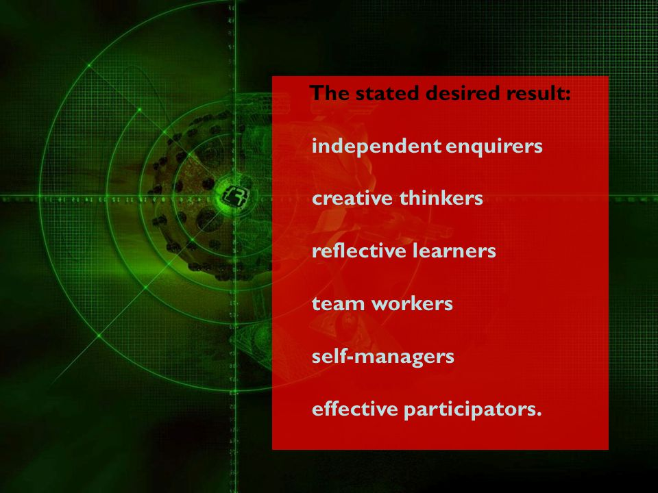 The stated desired result: independent enquirers creative thinkers reflective learners team workers self-managers effective participators.