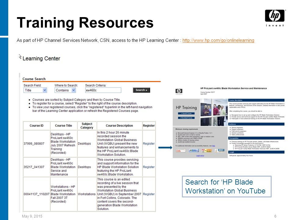 May 9, 20156 Training Resources As part of HP Channel Services Network, CSN, access to the HP Learning Center : http://www.hp.com/go/onlinelearninghttp://www.hp.com/go/onlinelearning Search for 'HP Blade Workstation' on YouTube