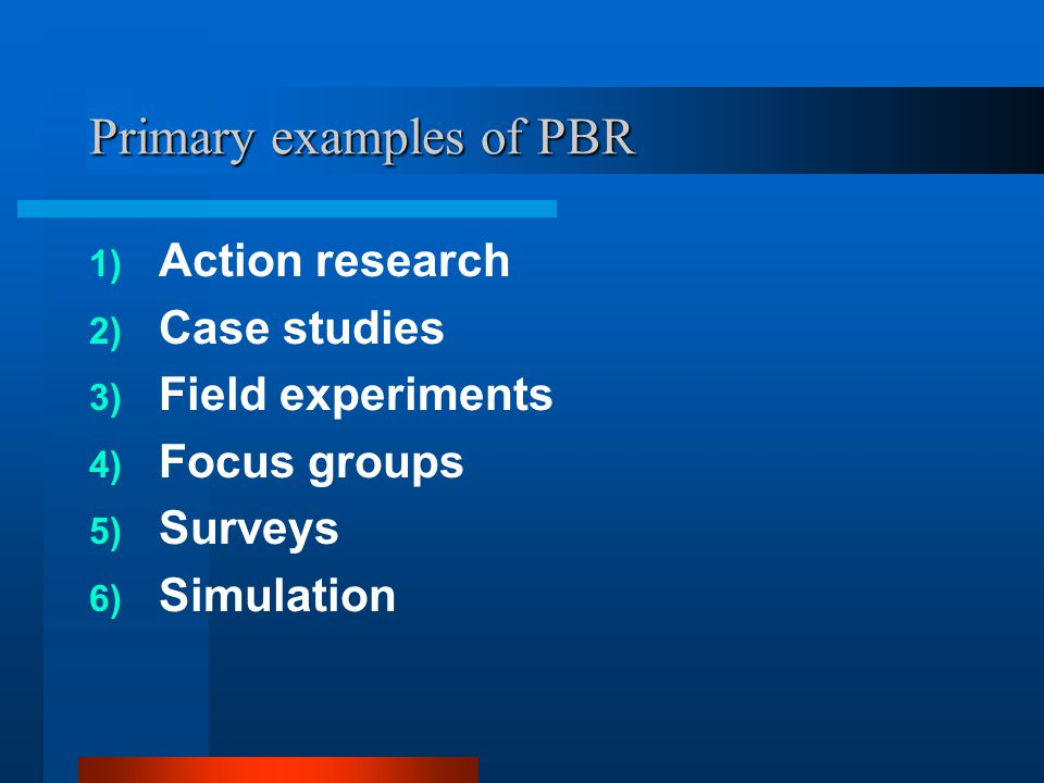 Primary examples of PBR 1) Action research 2) Case studies 3) Field experiments 4) Focus groups 5) Surveys 6) Simulation
