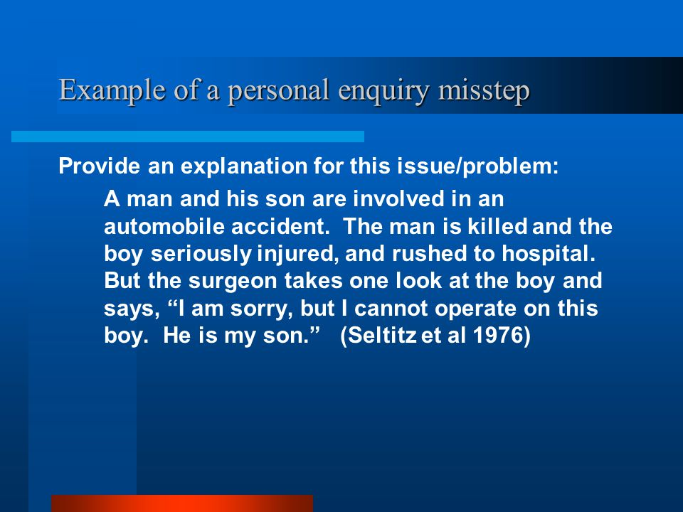Example of a personal enquiry misstep Provide an explanation for this issue/problem: A man and his son are involved in an automobile accident.