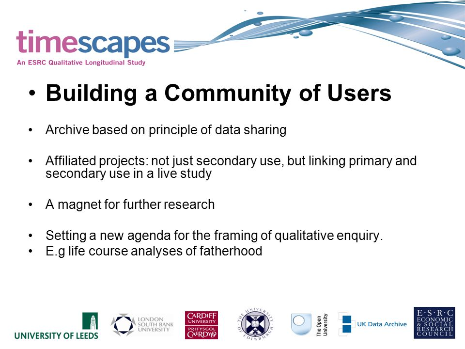 Building a Community of Users Archive based on principle of data sharing Affiliated projects: not just secondary use, but linking primary and secondary use in a live study A magnet for further research Setting a new agenda for the framing of qualitative enquiry.
