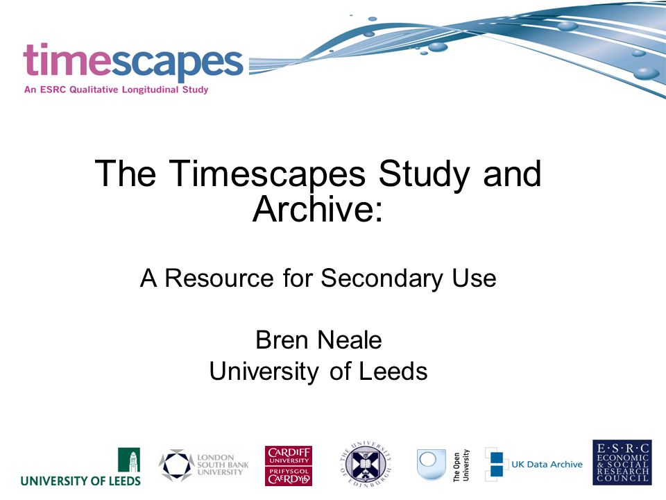 The Timescapes Study First major Qualitative Longitudinal study, ESRC funded for 5 years Enriching the UK Portfolio of longitudinal resources for secondary use Consortium of five Universities, team of 37.