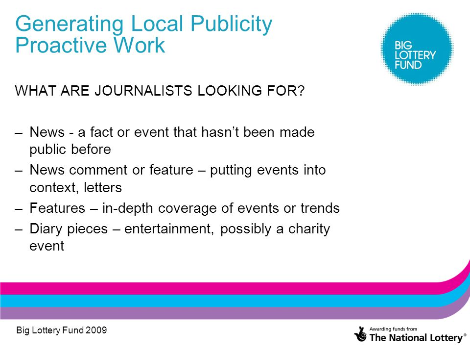 Big Lottery Fund 2009 Generating Local Publicity Proactive Work WHAT ARE JOURNALISTS LOOKING FOR? –News - a fact or event that hasn't been made public
