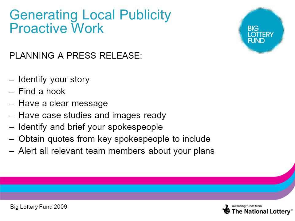 Big Lottery Fund 2009 Generating Local Publicity Proactive Work PLANNING A PRESS RELEASE: –Identify your story –Find a hook –Have a clear message –Have case studies and images ready –Identify and brief your spokespeople –Obtain quotes from key spokespeople to include –Alert all relevant team members about your plans