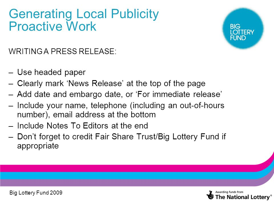 Big Lottery Fund 2009 Generating Local Publicity Proactive Work WRITING A PRESS RELEASE: –Use headed paper –Clearly mark 'News Release' at the top of the page –Add date and embargo date, or 'For immediate release' –Include your name, telephone (including an out-of-hours number), email address at the bottom –Include Notes To Editors at the end –Don't forget to credit Fair Share Trust/Big Lottery Fund if appropriate