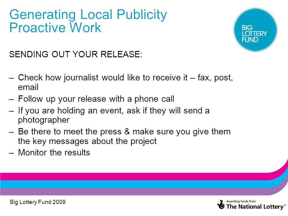 Big Lottery Fund 2009 Generating Local Publicity Proactive Work SENDING OUT YOUR RELEASE: –Check how journalist would like to receive it – fax, post, email –Follow up your release with a phone call –If you are holding an event, ask if they will send a photographer –Be there to meet the press & make sure you give them the key messages about the project –Monitor the results