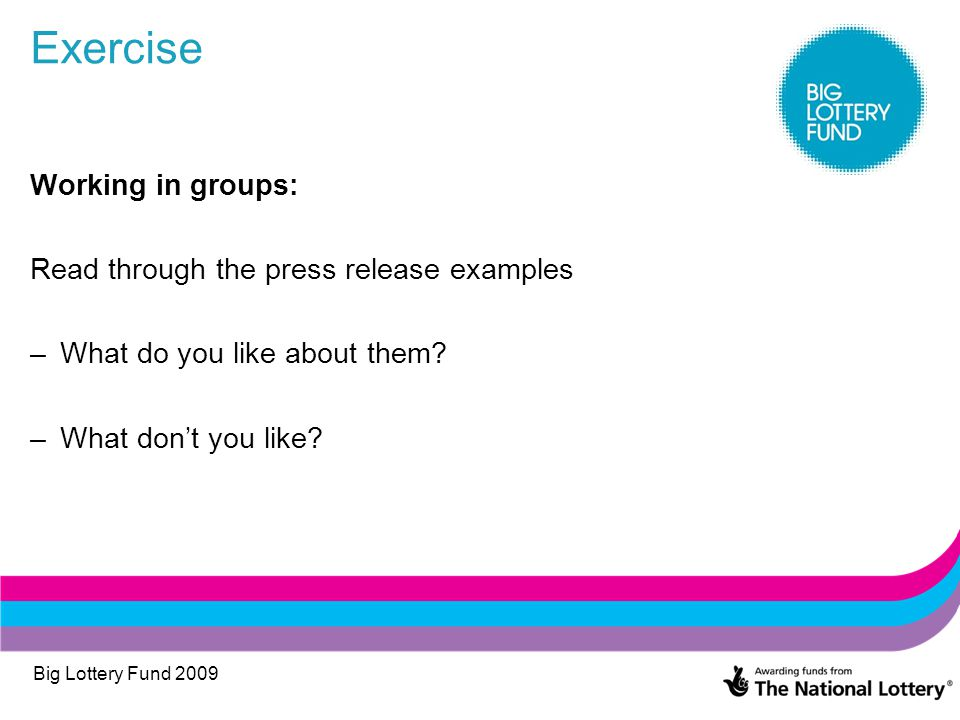 Big Lottery Fund 2009 Exercise Working in groups: Read through the press release examples –What do you like about them? –What don't you like?