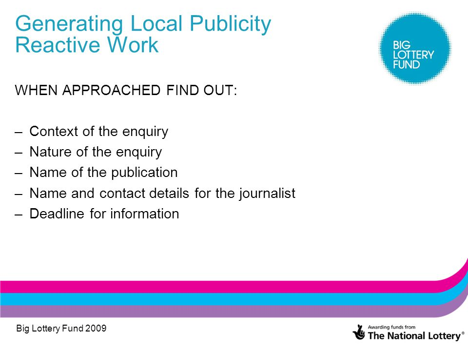 Big Lottery Fund 2009 Generating Local Publicity Reactive Work WHEN APPROACHED FIND OUT: –Context of the enquiry –Nature of the enquiry –Name of the publication –Name and contact details for the journalist –Deadline for information