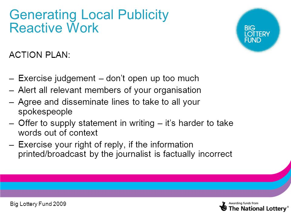 Big Lottery Fund 2009 Generating Local Publicity Reactive Work ACTION PLAN: –Exercise judgement – don't open up too much –Alert all relevant members o