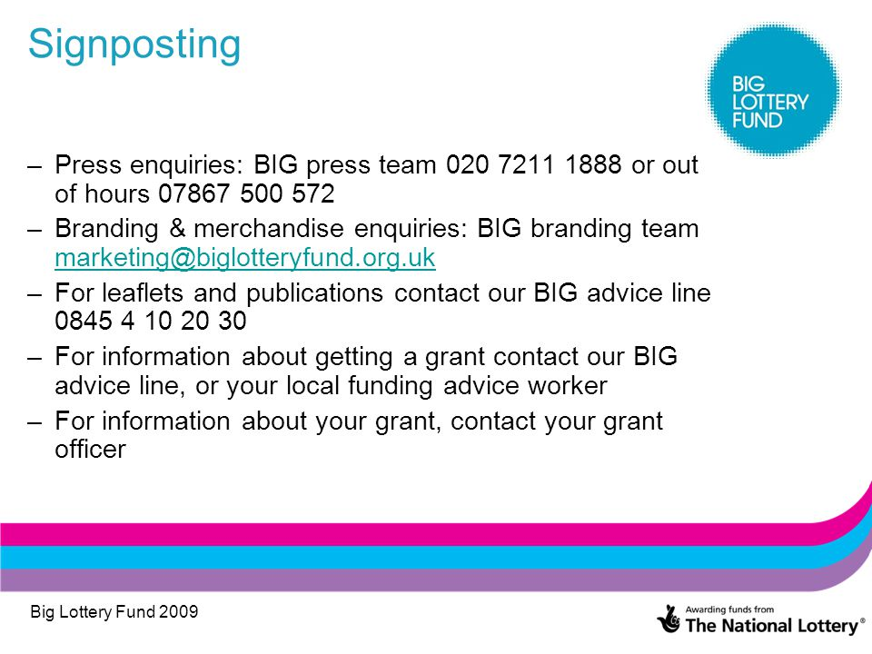 Big Lottery Fund 2009 Signposting –Press enquiries: BIG press team 020 7211 1888 or out of hours 07867 500 572 –Branding & merchandise enquiries: BIG branding team marketing@biglotteryfund.org.uk marketing@biglotteryfund.org.uk –For leaflets and publications contact our BIG advice line 0845 4 10 20 30 –For information about getting a grant contact our BIG advice line, or your local funding advice worker –For information about your grant, contact your grant officer