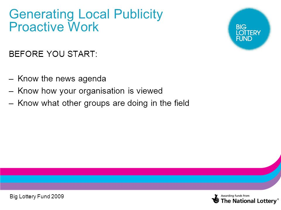 Big Lottery Fund 2009 Generating Local Publicity Proactive Work BEFORE YOU START: –Know the news agenda –Know how your organisation is viewed –Know what other groups are doing in the field