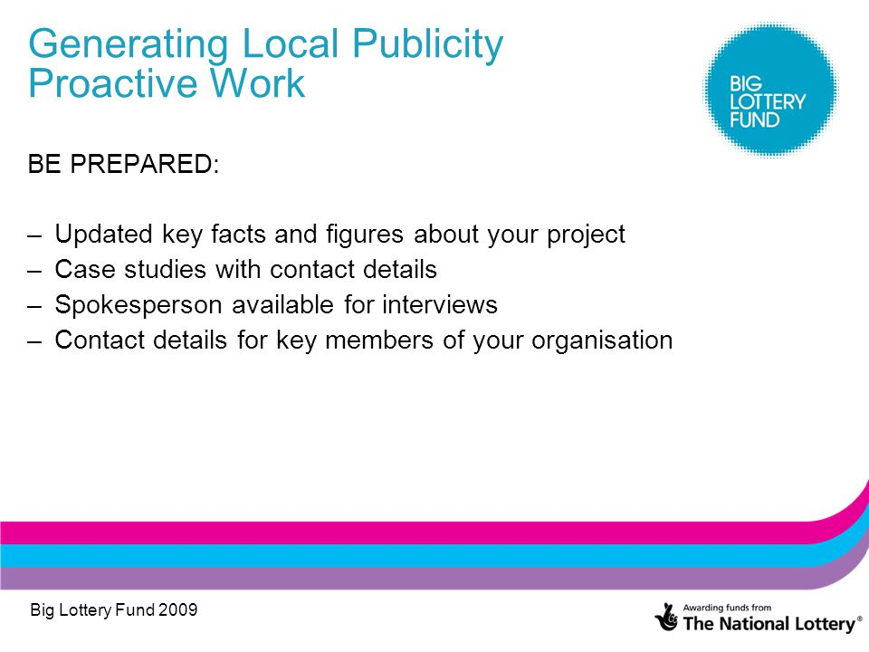 Big Lottery Fund 2009 Generating Local Publicity Proactive Work BE PREPARED: –Updated key facts and figures about your project –Case studies with cont