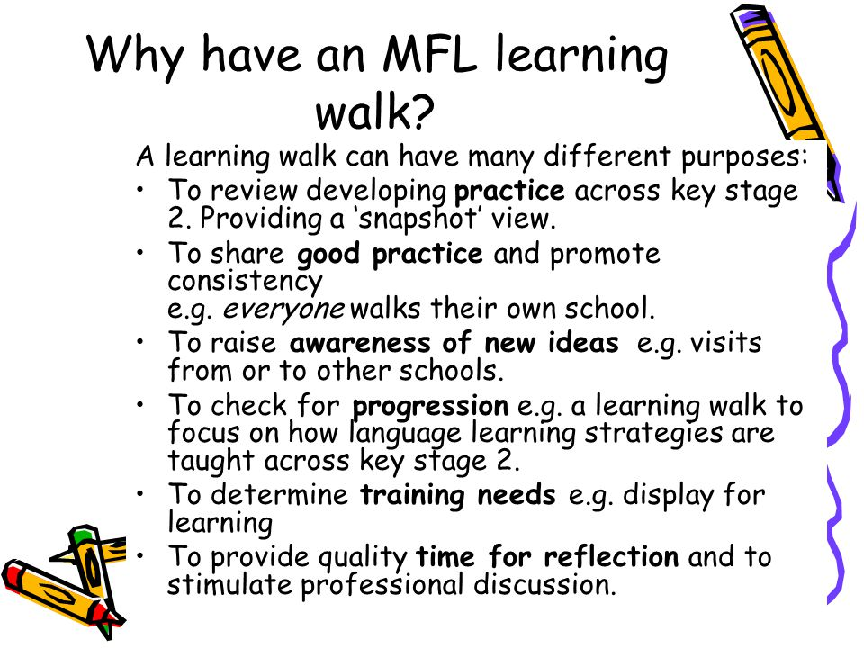 Why have an MFL learning walk? A learning walk can have many different purposes: To review developing practice across key stage 2. Providing a 'snapsh