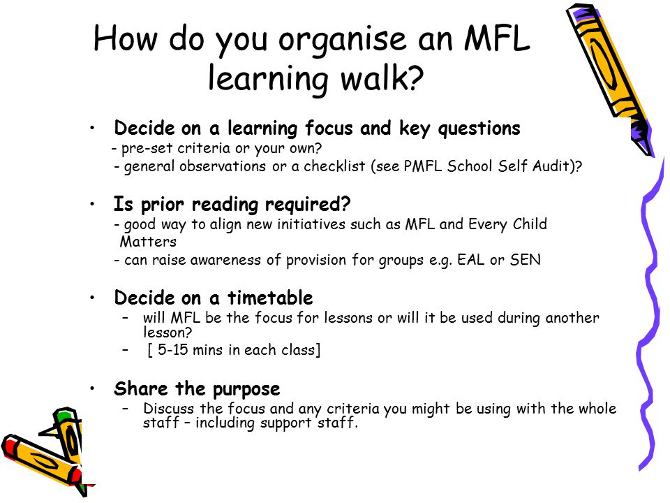 How do you organise an MFL learning walk? Decide on a learning focus and key questions - pre-set criteria or your own? - general observations or a che