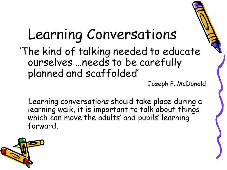 Learning Conversations 'The kind of talking needed to educate ourselves …needs to be carefully planned and scaffolded' Joseph P. McDonald Learning con
