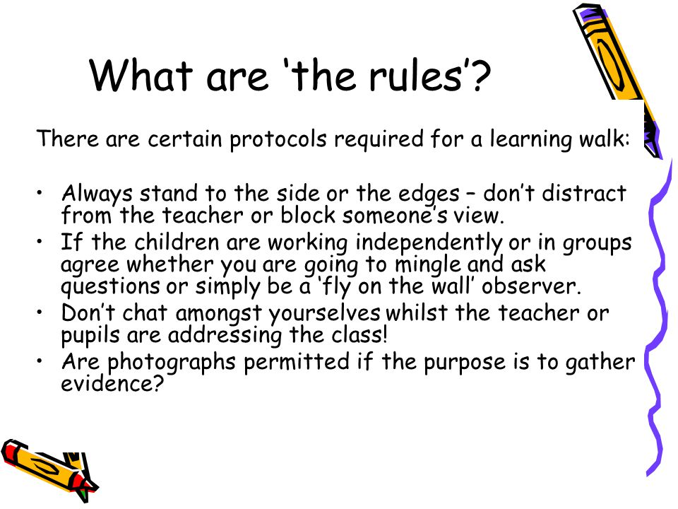 What are 'the rules'? There are certain protocols required for a learning walk: Always stand to the side or the edges – don't distract from the teache