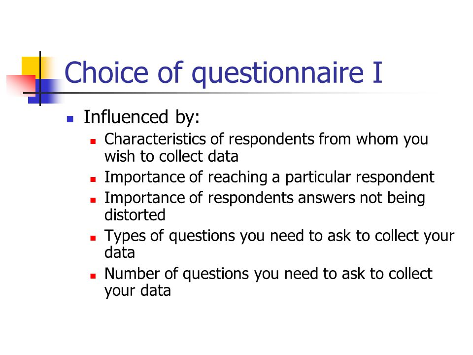 Choice of questionnaire I Influenced by: Characteristics of respondents from whom you wish to collect data Importance of reaching a particular respond