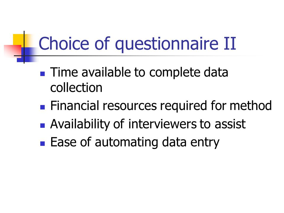 Choice of questionnaire II Time available to complete data collection Financial resources required for method Availability of interviewers to assist E