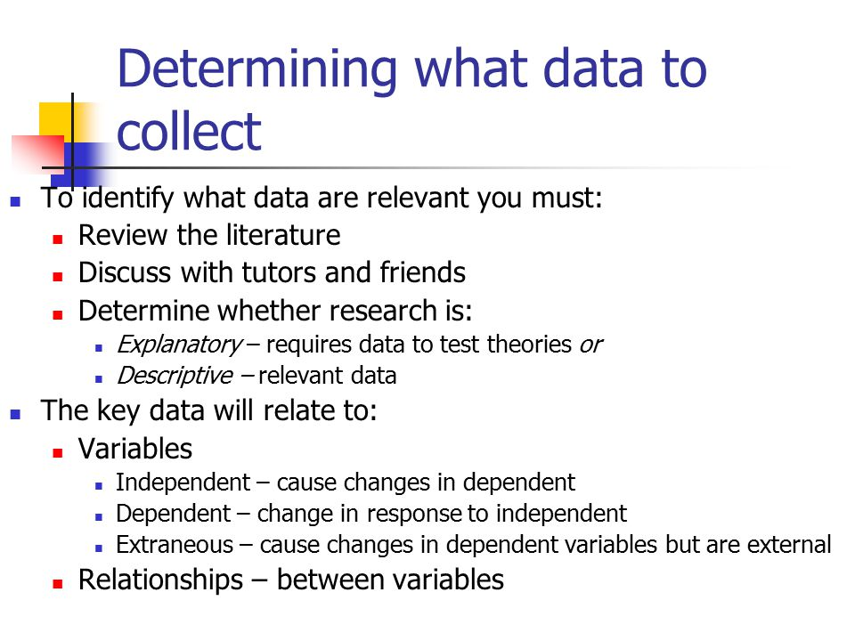 Determining what data to collect To identify what data are relevant you must: Review the literature Discuss with tutors and friends Determine whether