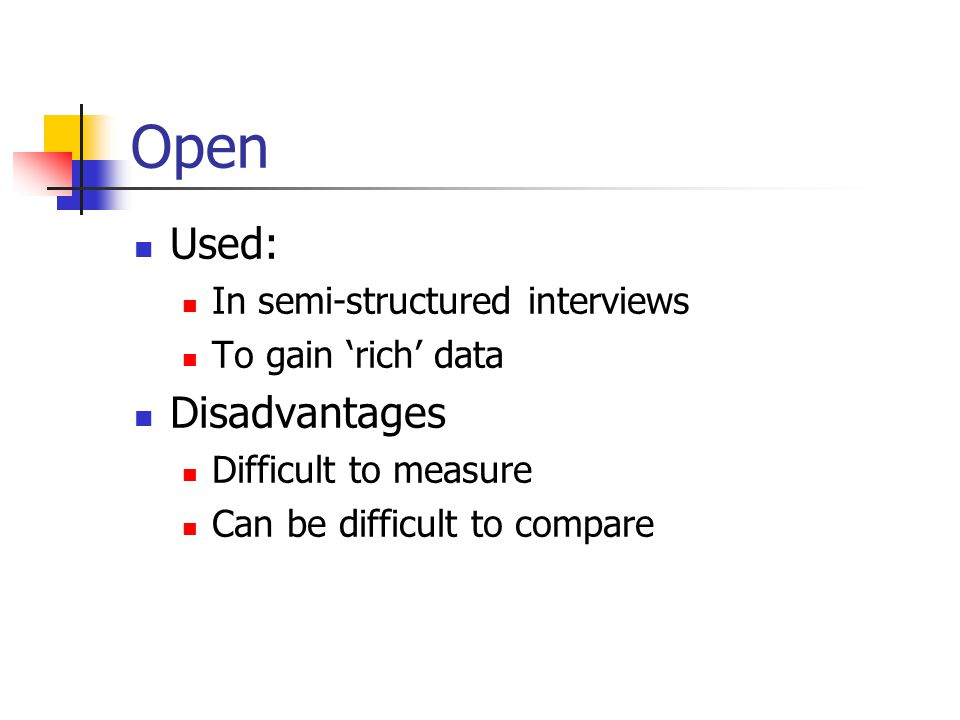 Open Used: In semi-structured interviews To gain 'rich' data Disadvantages Difficult to measure Can be difficult to compare