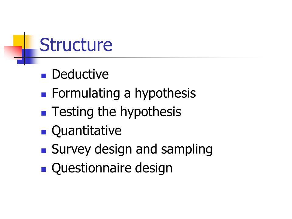 Structure Deductive Formulating a hypothesis Testing the hypothesis Quantitative Survey design and sampling Questionnaire design