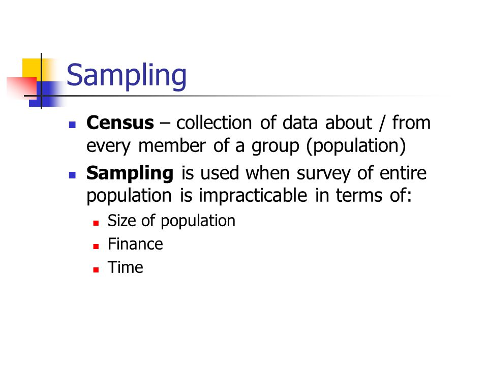 Sampling Census – collection of data about / from every member of a group (population) Sampling is used when survey of entire population is impractica