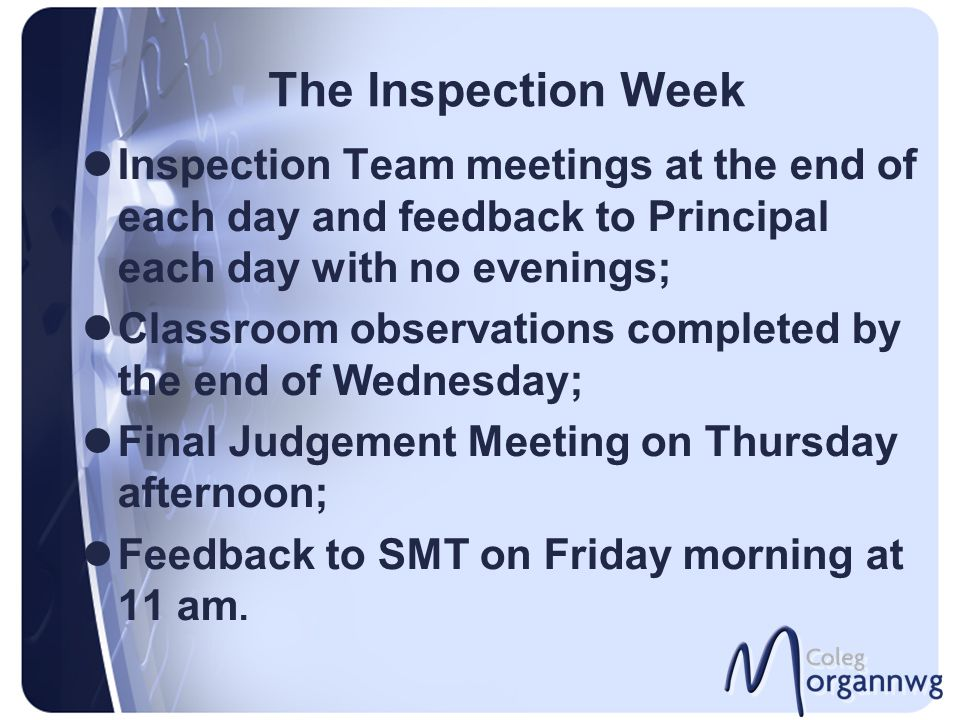 The Inspection Week Inspection Team meetings at the end of each day and feedback to Principal each day with no evenings; Classroom observations completed by the end of Wednesday; Final Judgement Meeting on Thursday afternoon; Feedback to SMT on Friday morning at 11 am.